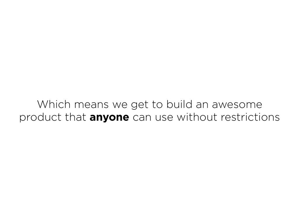 Which means we get to build an awesome product ...