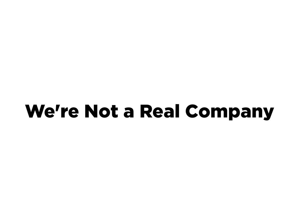 We're Not a Real Company