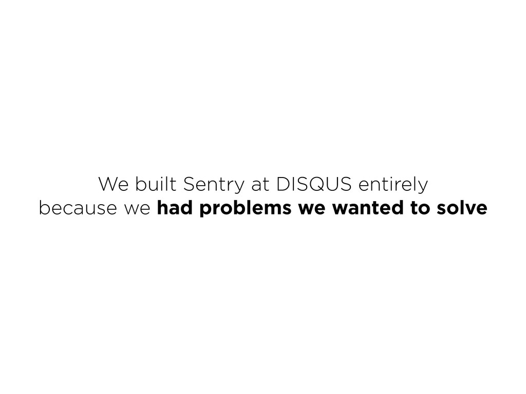 We built Sentry at DISQUS entirely because we ...