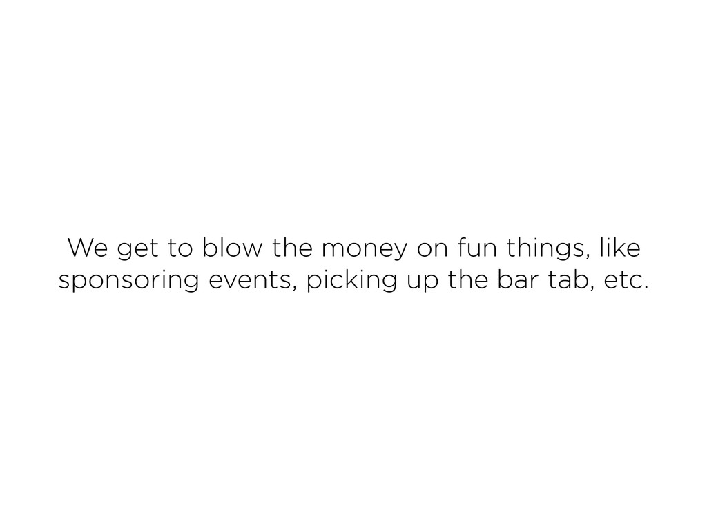 We get to blow the money on fun things, like sp...