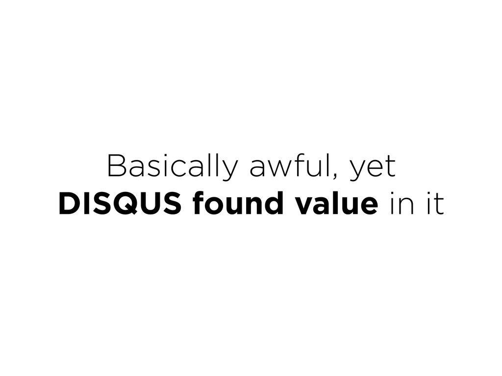 Basically awful, yet DISQUS found value in it