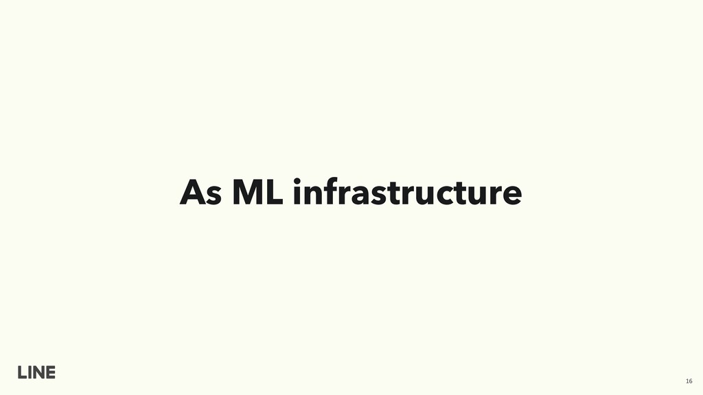 As ML infrastructure 16
