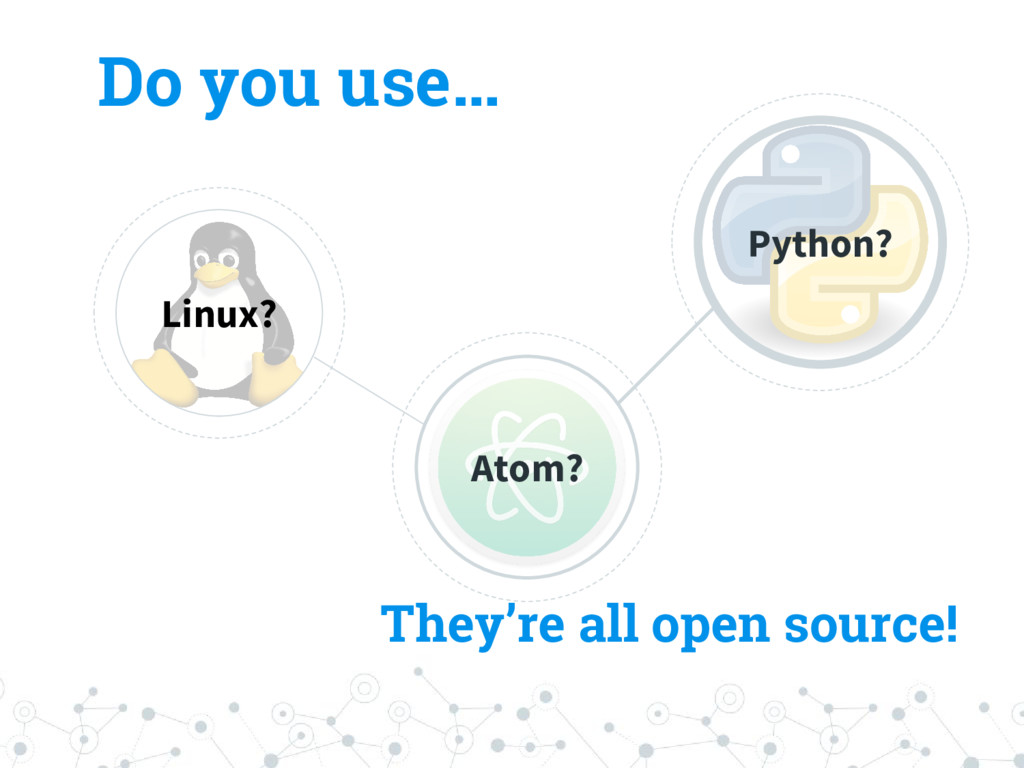 Do you use… Linux? Atom? Python? They're all op...