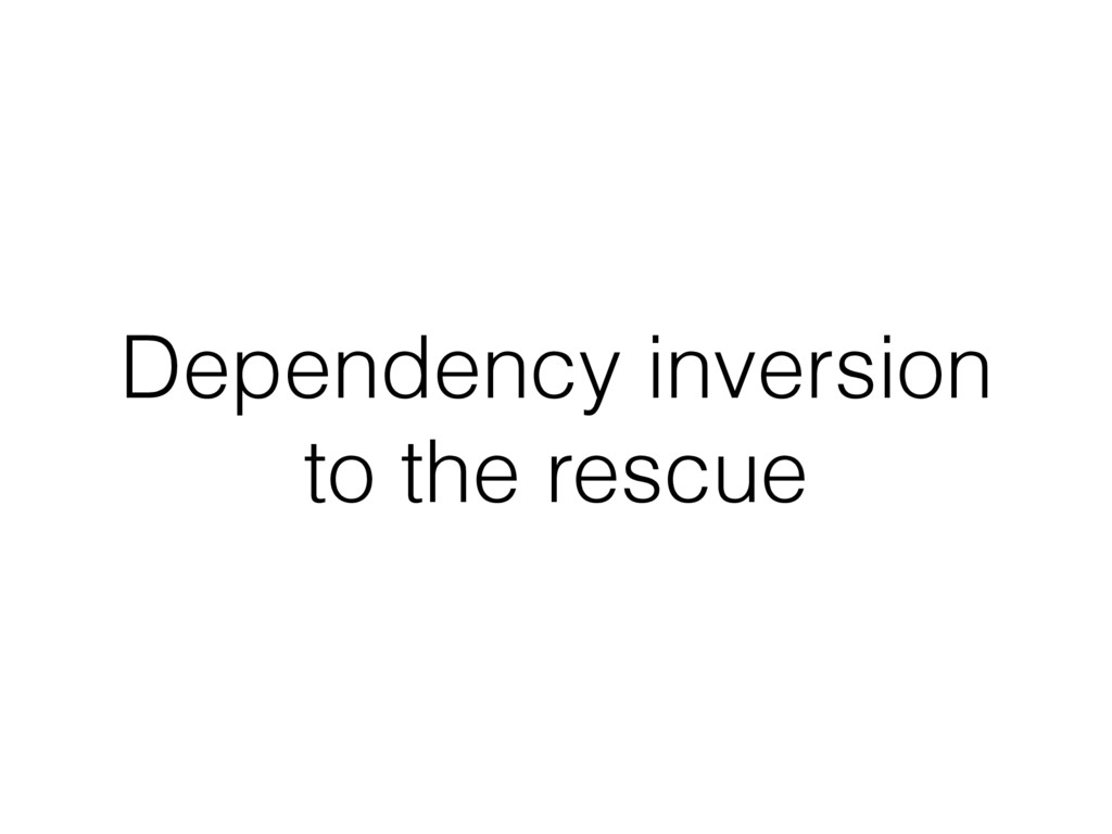 Dependency inversion to the rescue