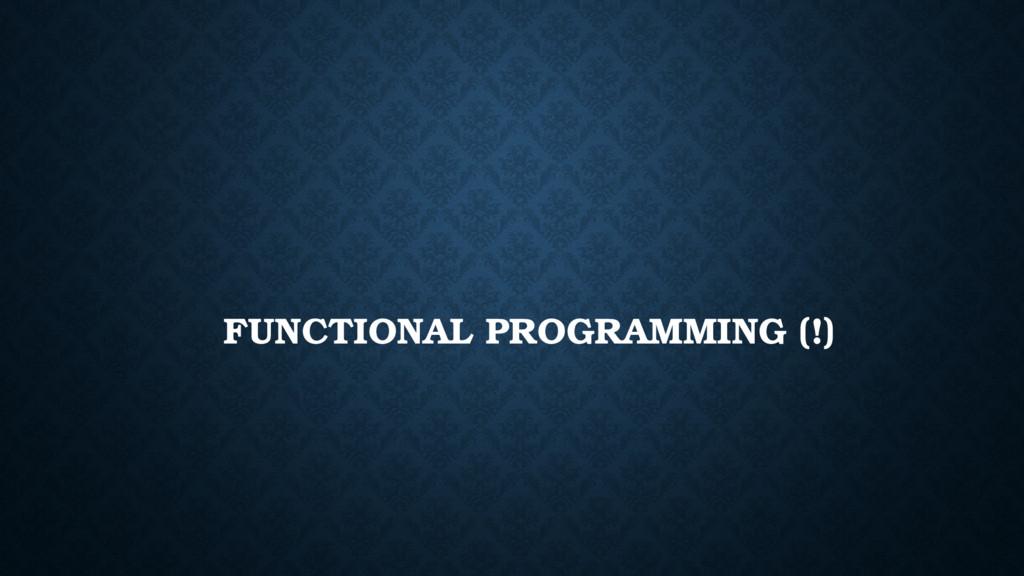 FUNCTIONAL PROGRAMMING (!)