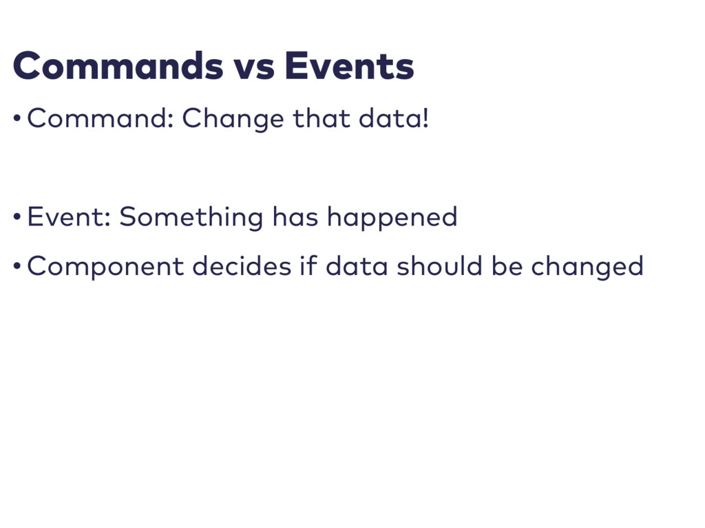 Commands vs Events • Command: Change that data!...