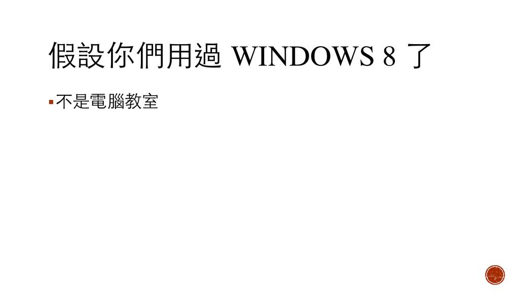 假設你們⽤用過 WINDOWS 8 了 ▪不是電腦教室