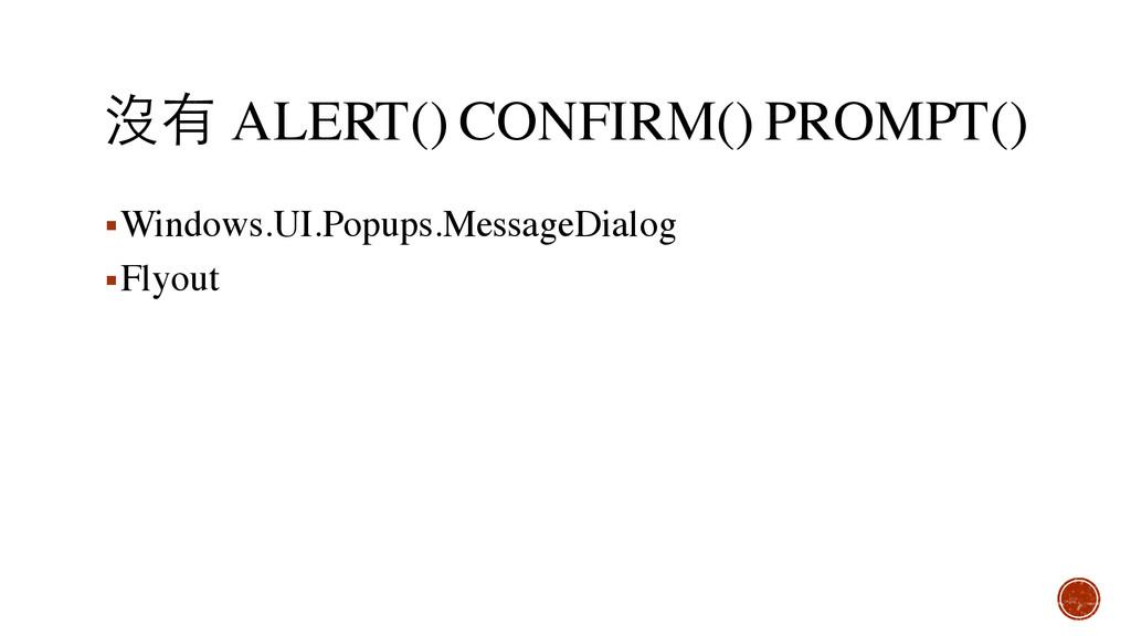 沒有 ALERT() CONFIRM() PROMPT() ▪Windows.UI.Popup...