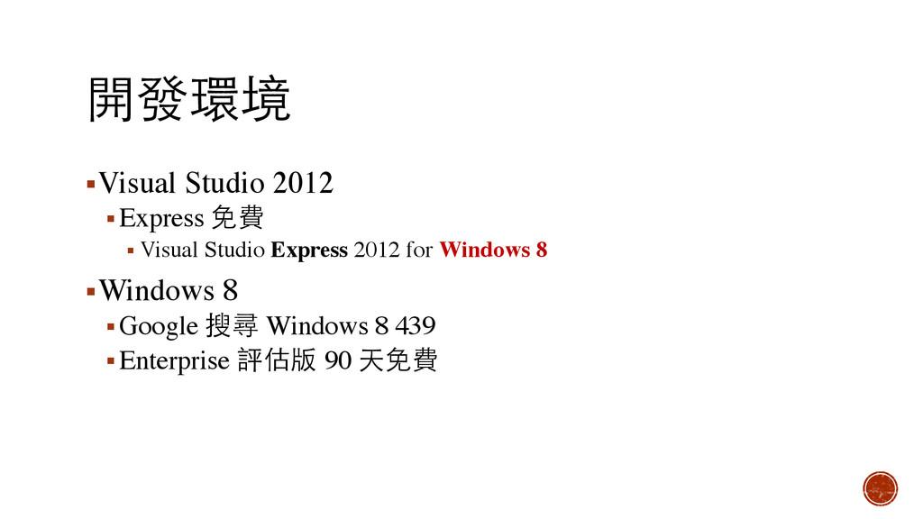 開發環境 ▪Visual Studio 2012 ▪Express 免費 ▪ Visual S...