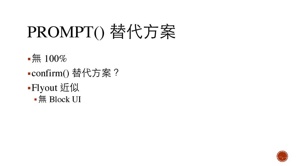 PROMPT() 替代⽅方案 ▪無 100% ▪confirm() 替代⽅方案? ▪Flyou...