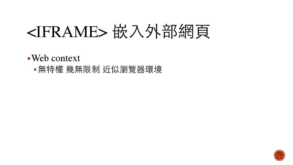 <IFRAME> 嵌⼊入外部網⾴頁 ▪Web context ▪無特權 幾無限制 近似瀏覽器環境