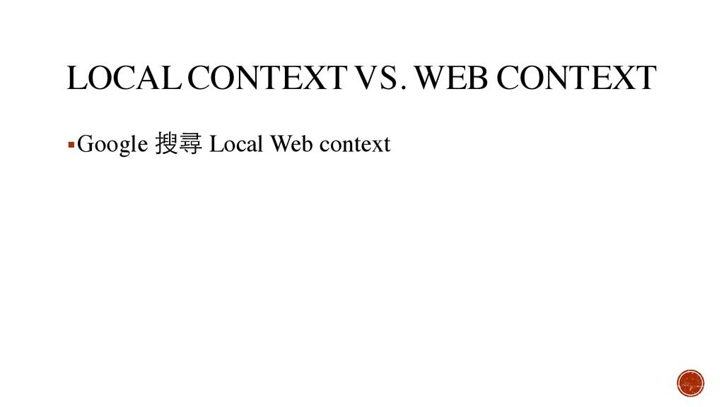 LOCAL CONTEXT VS. WEB CONTEXT ▪Google 搜尋 Local ...