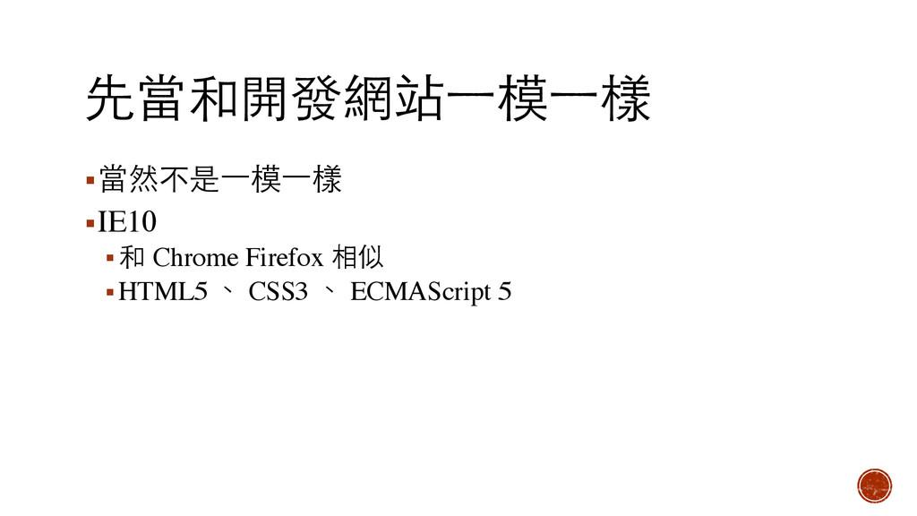 先當和開發網站⼀一模⼀一樣 ▪當然不是⼀一模⼀一樣 ▪IE10 ▪和 Chrome Firef...