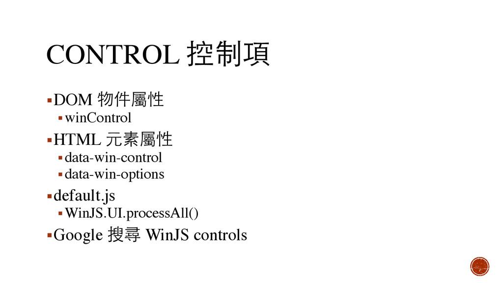 CONTROL 控制項 ▪DOM 物件屬性 ▪winControl ▪HTML 元素屬性 ▪d...