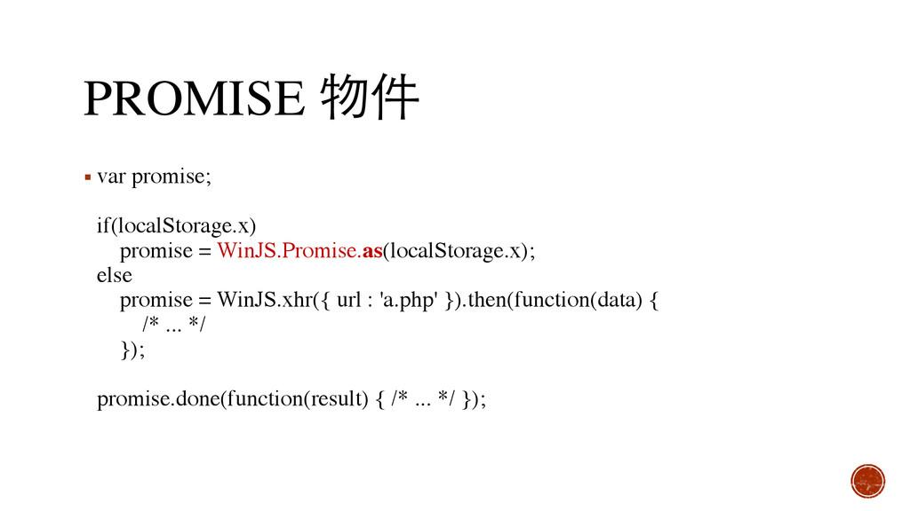 PROMISE 物件 ▪ var promise;  if(localStorage.x)...