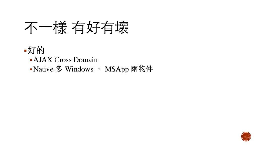 不⼀一樣 有好有壞 ▪好的 ▪AJAX Cross Domain ▪Native 多 Wind...