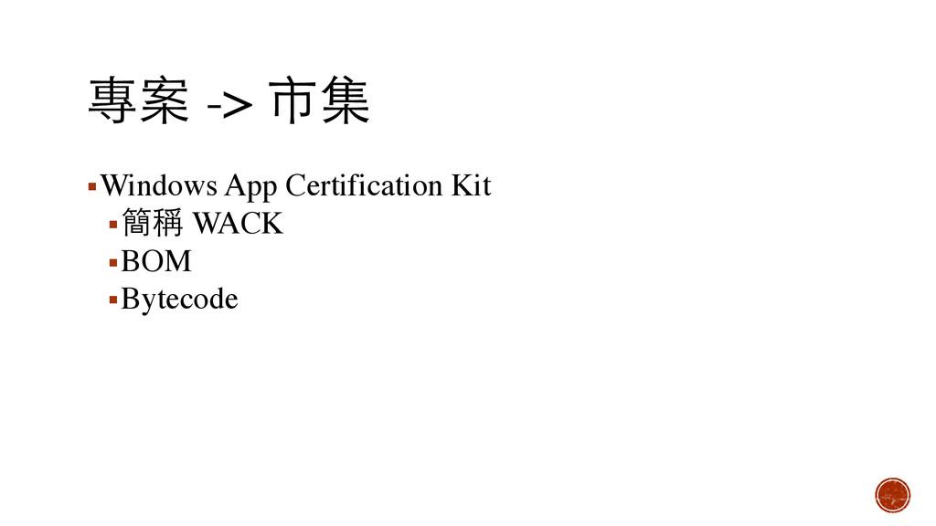 專案 -> 市集 ▪Windows App Certification Kit ▪簡稱 WAC...