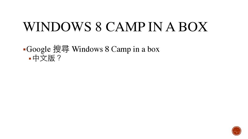 WINDOWS 8 CAMP IN A BOX ▪Google 搜尋 Windows 8 Ca...