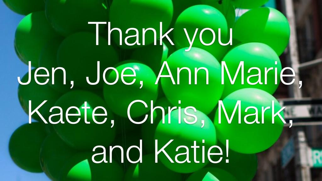 Thank you Jen, Joe, Ann Marie, Kaete, Chris, Ma...