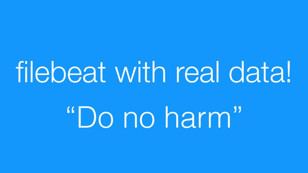 "filebeat with real data! ""Do no harm"""