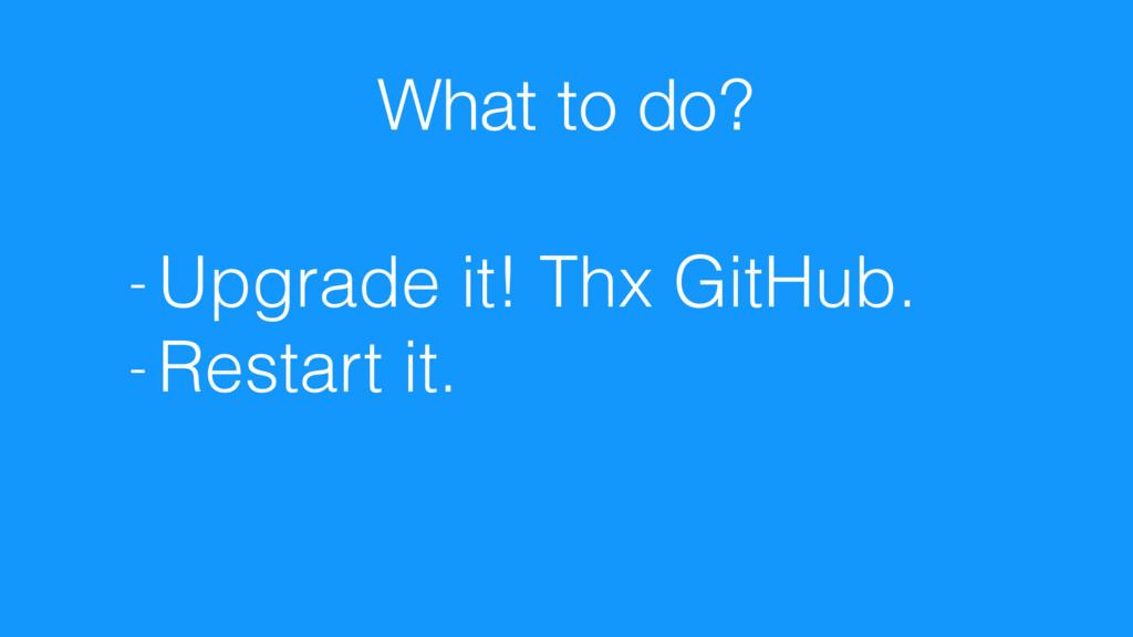 What to do? - Upgrade it! Thx GitHub. - Restart...