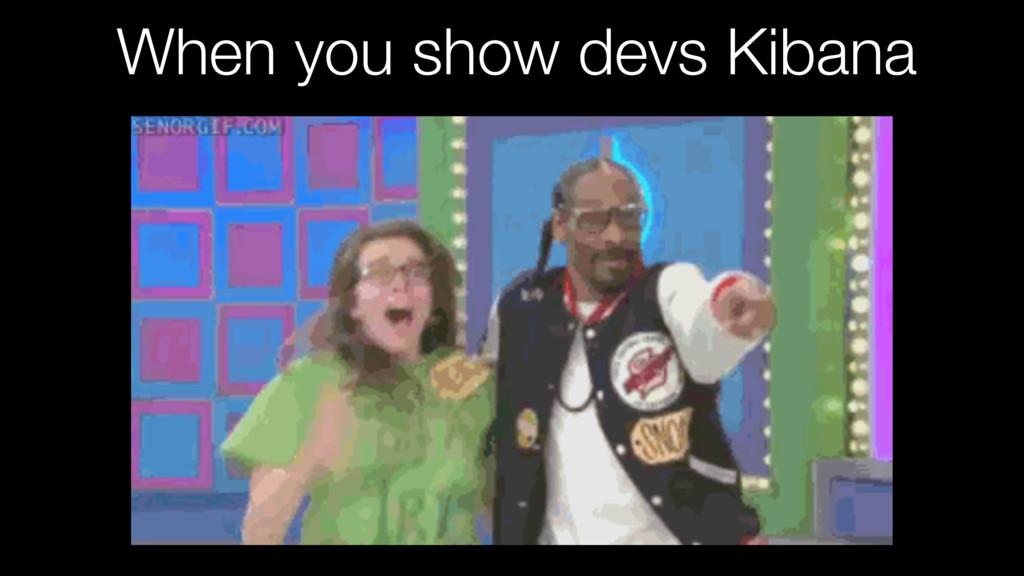 When you show devs Kibana