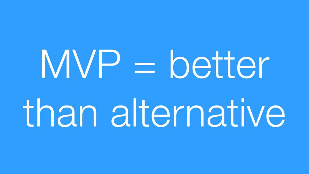 MVP = better than alternative