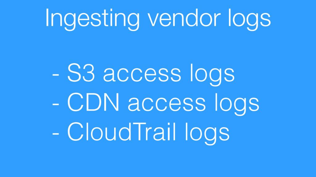 Ingesting vendor logs - S3 access logs - CDN ac...