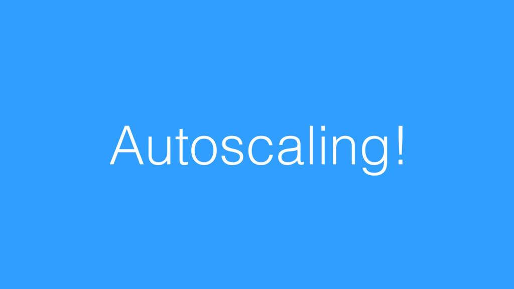 Autoscaling!