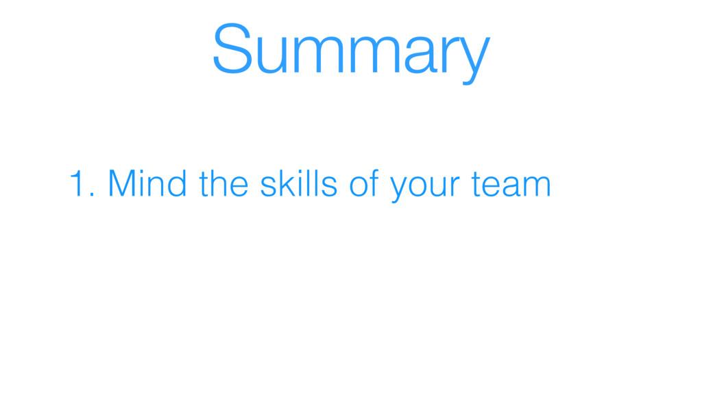 Summary 1. Mind the skills of your team