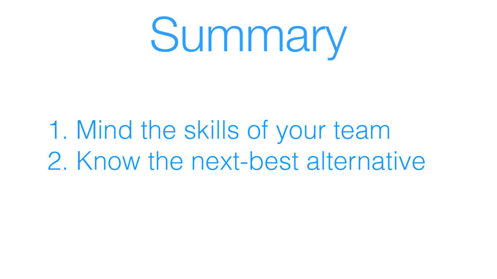 Summary 1. Mind the skills of your team 2. Know...
