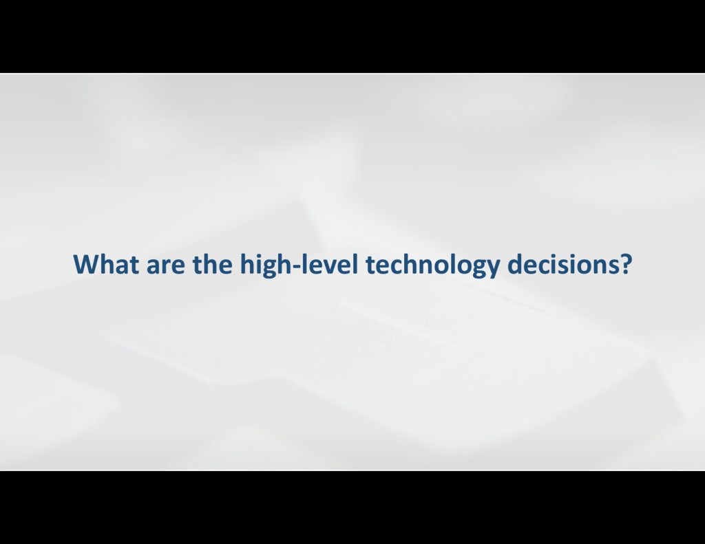 What are the high-level technology decisions?