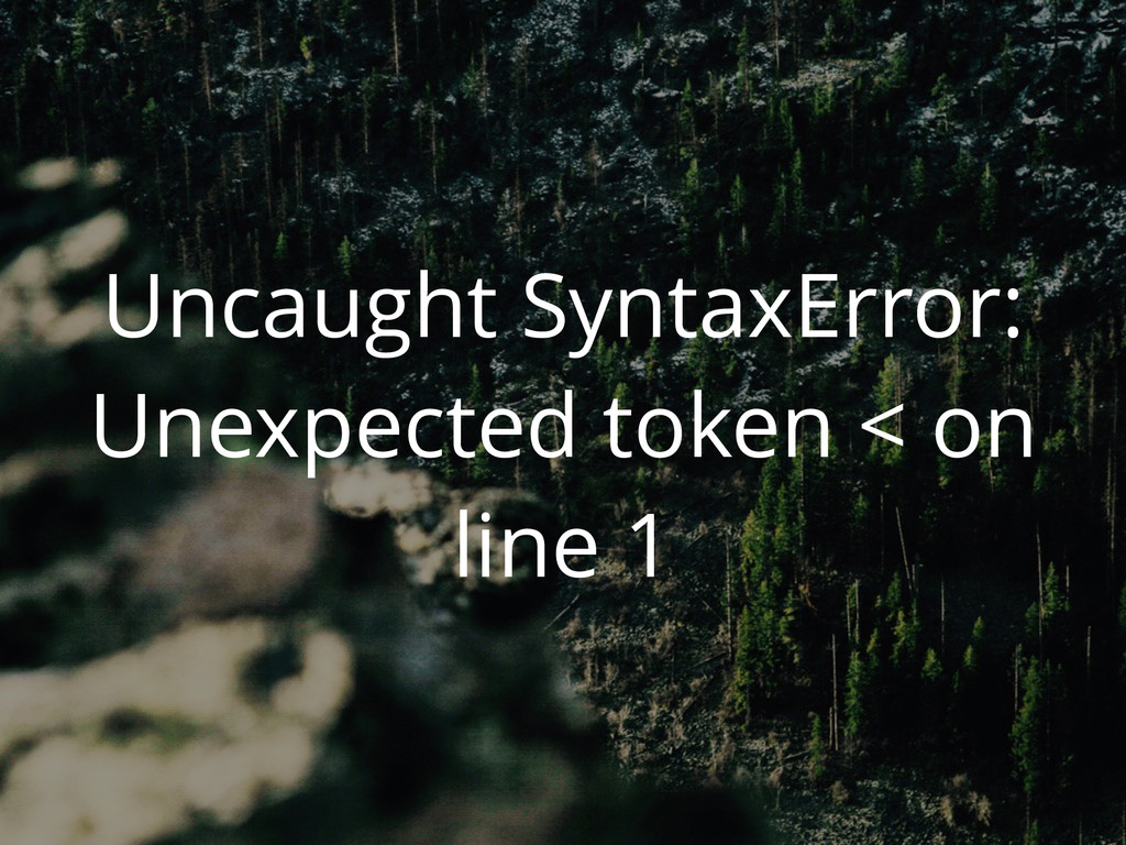 Uncaught SyntaxError: Unexpected token < on lin...