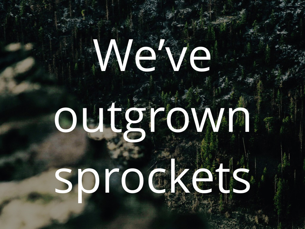 We've outgrown sprockets