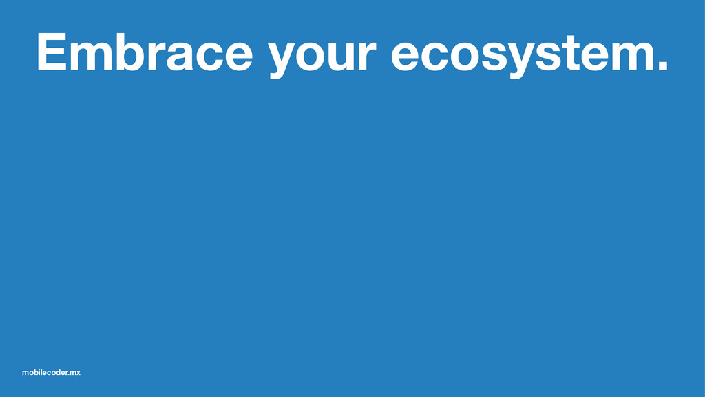 Embrace your ecosystem. mobilecoder.mx