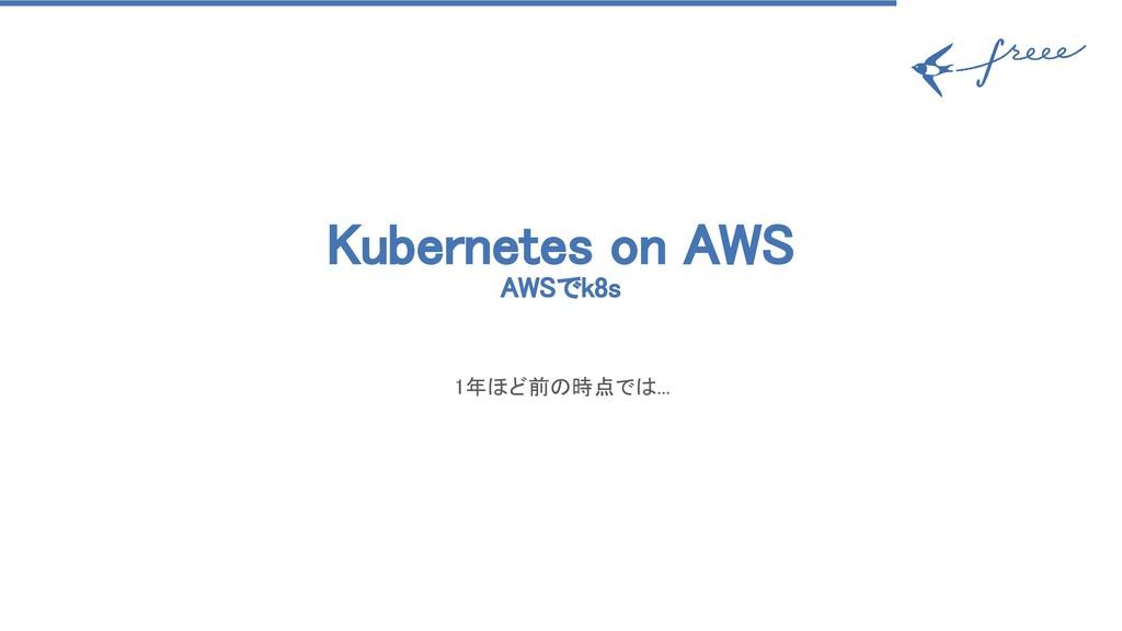 Kubernetes on AWS AWSでk8s 1年ほど前の時点では...