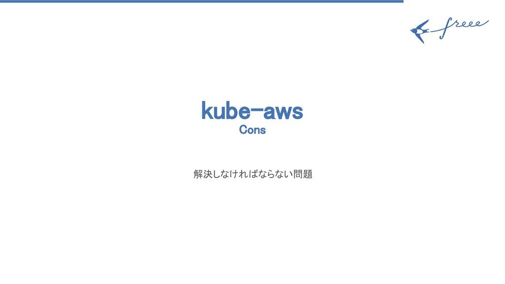 kube-aws Cons 解決しなければならない問題