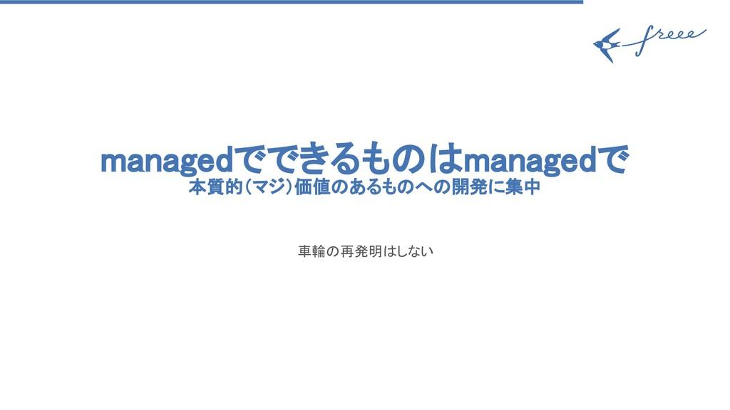 managedでできるものはmanagedで 本質的(マジ)価値のあるものへの開発に集中 車輪...