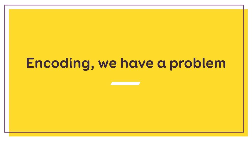 Encoding, we have a problem