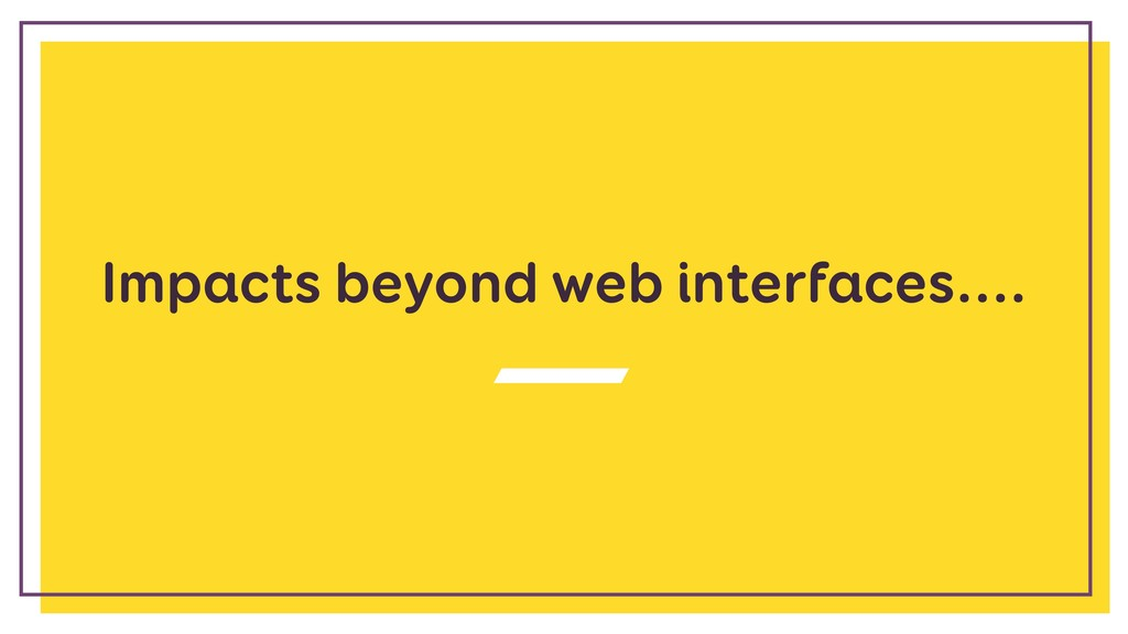 Impacts beyond web interfaces....