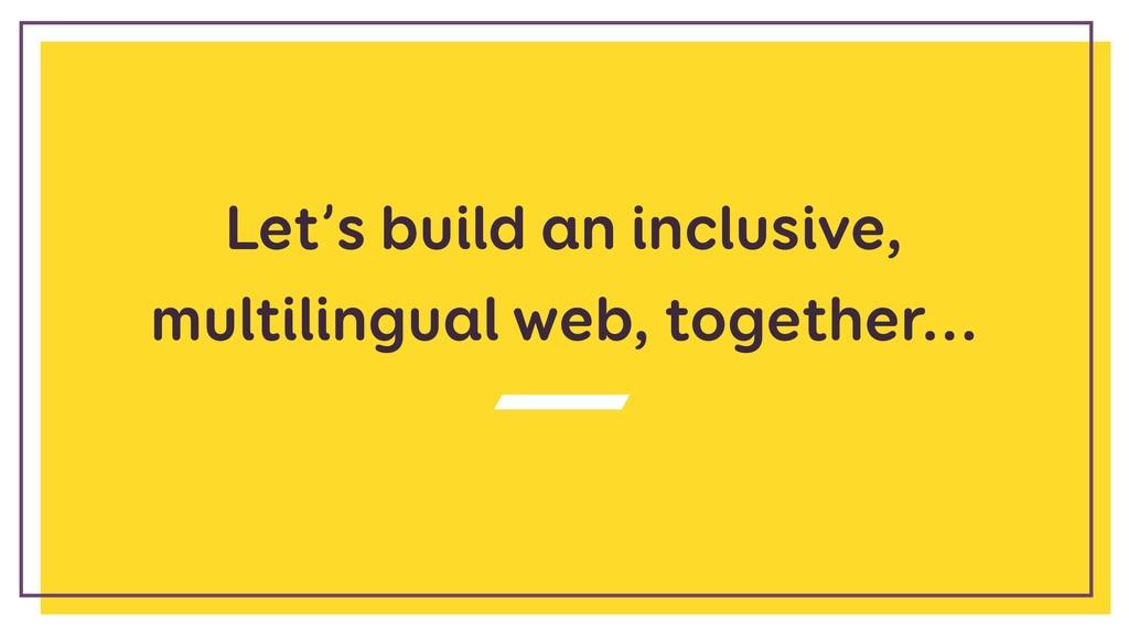 Let's build an inclusive, multilingual web, tog...