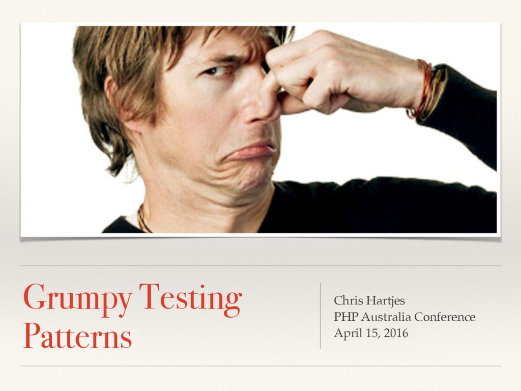 Grumpy Testing Patterns Chris Hartjes PHP Austr...
