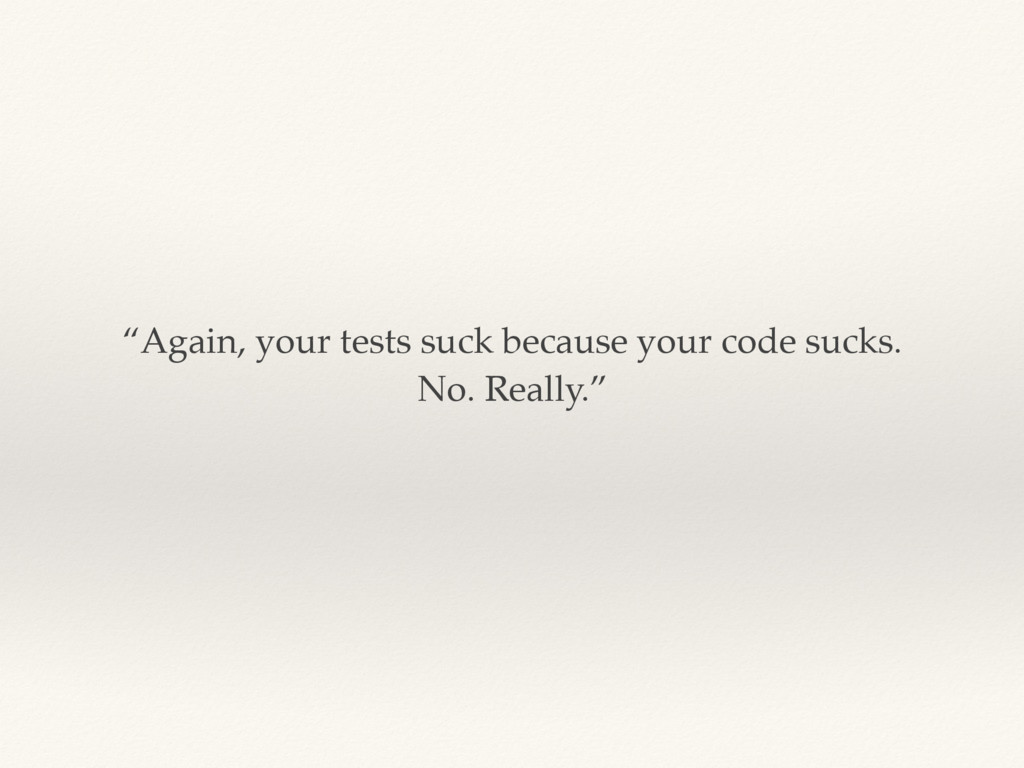 """""""Again, your tests suck because your code sucks..."""