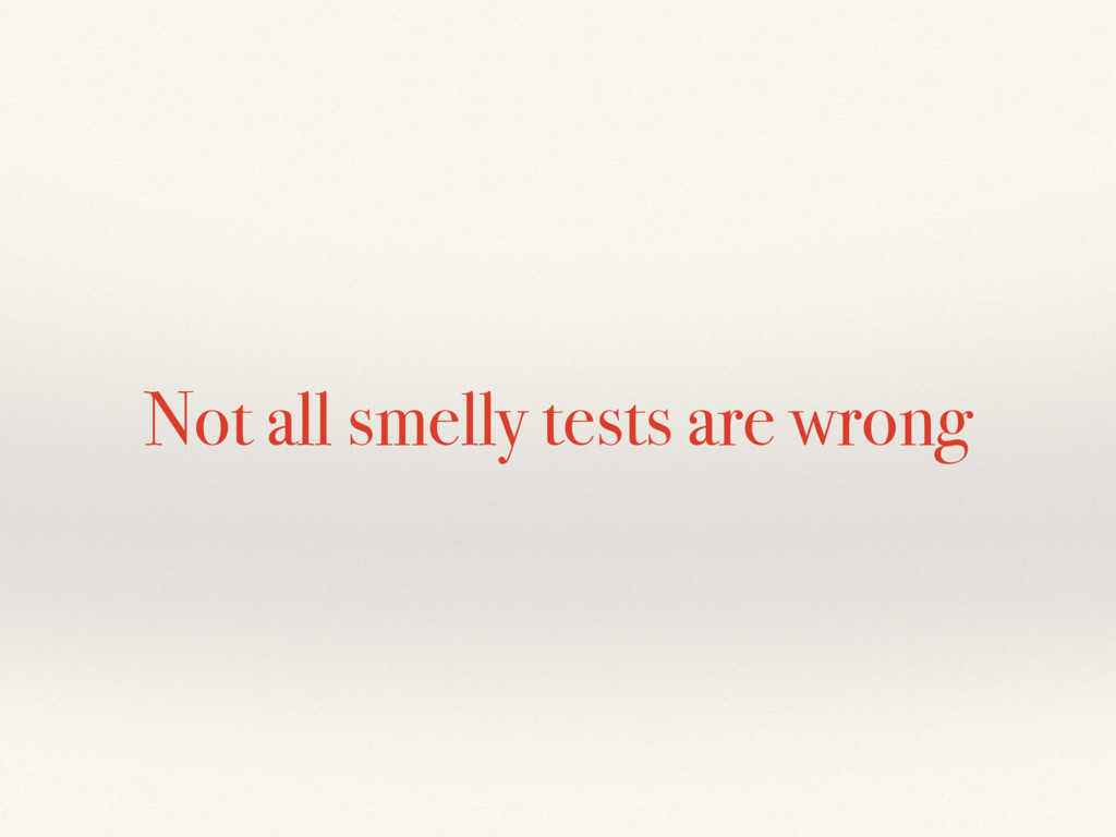 Not all smelly tests are wrong