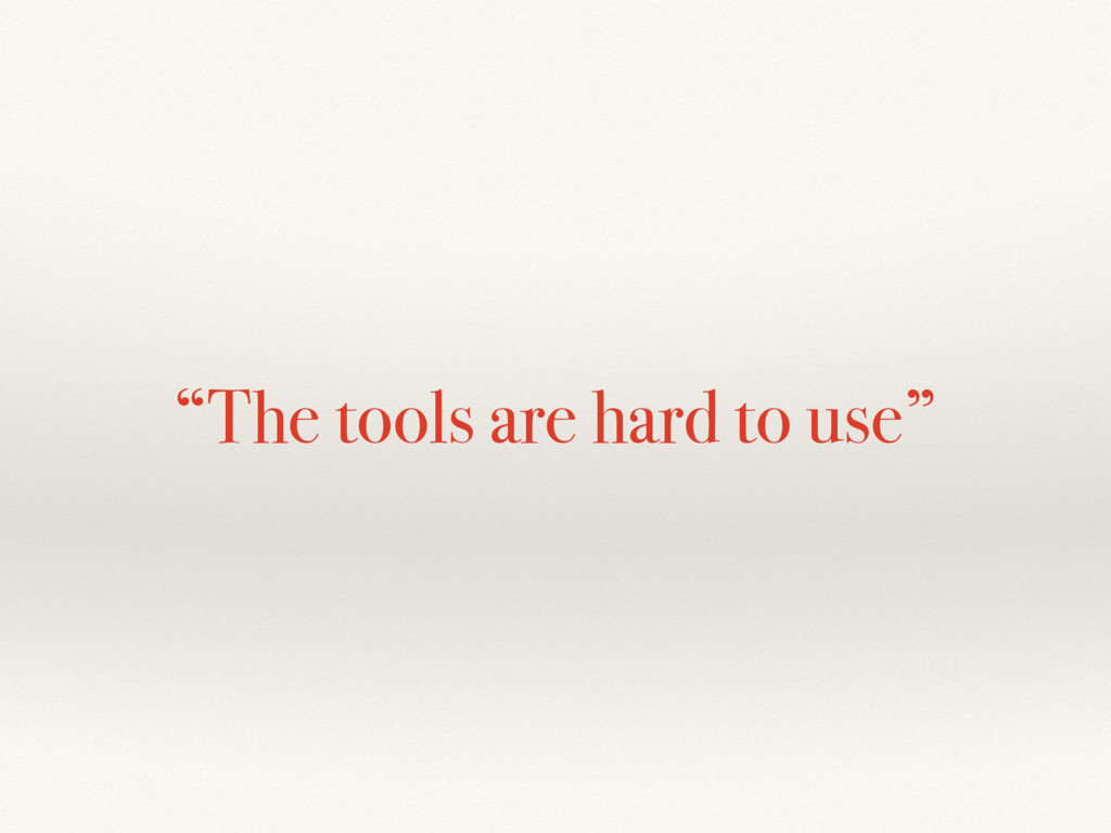 """""""The tools are hard to use"""""""