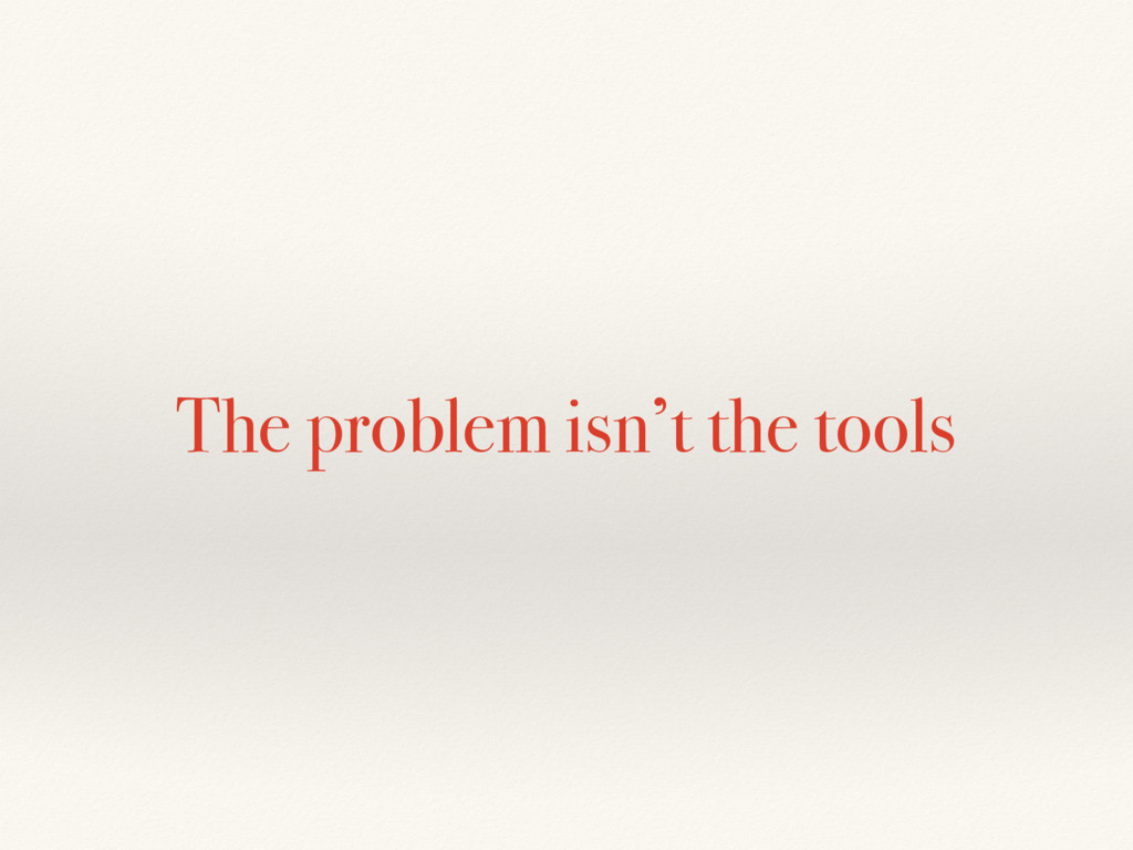 The problem isn't the tools