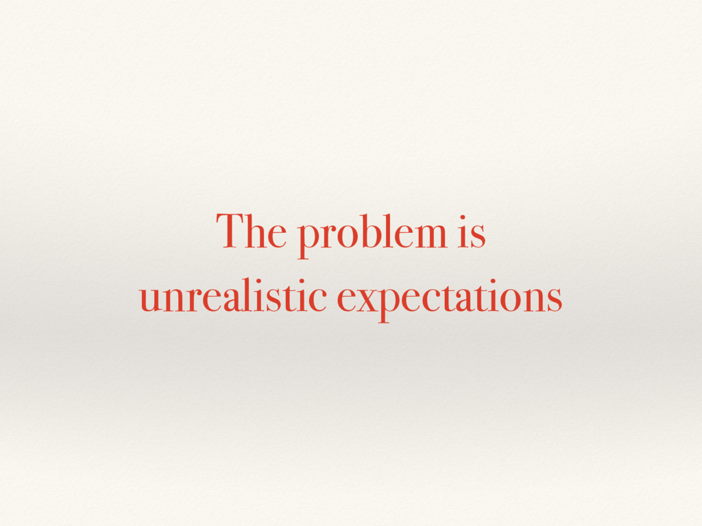 The problem is unrealistic expectations