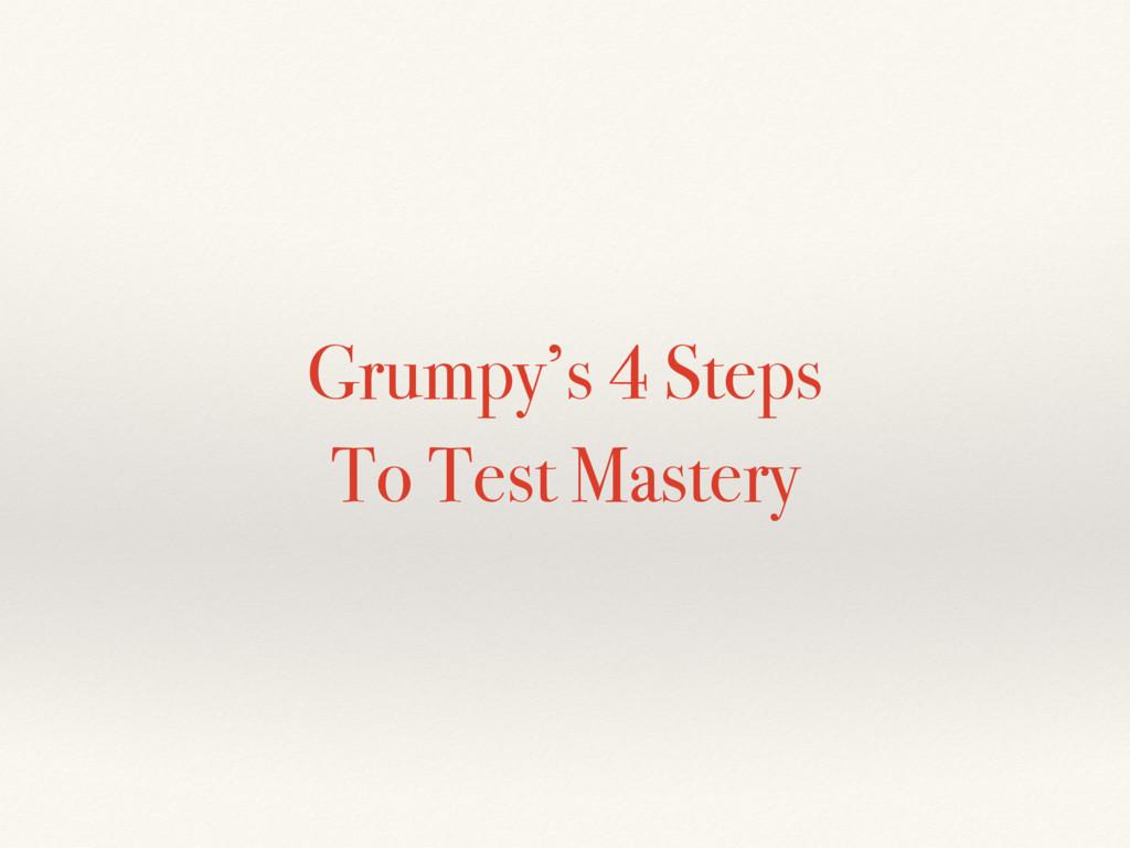 Grumpy's 4 Steps To Test Mastery