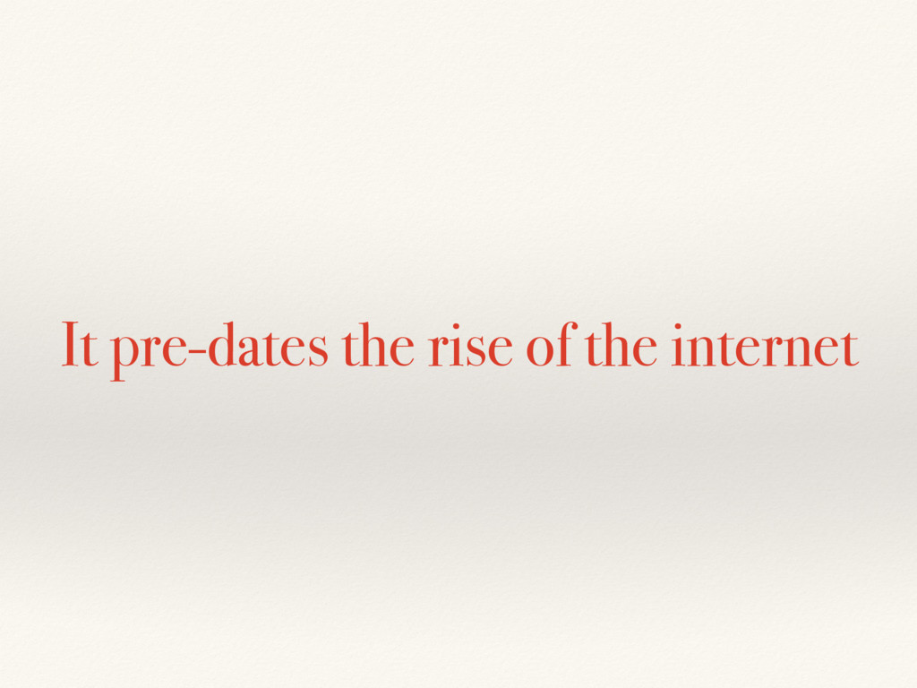 It pre-dates the rise of the internet