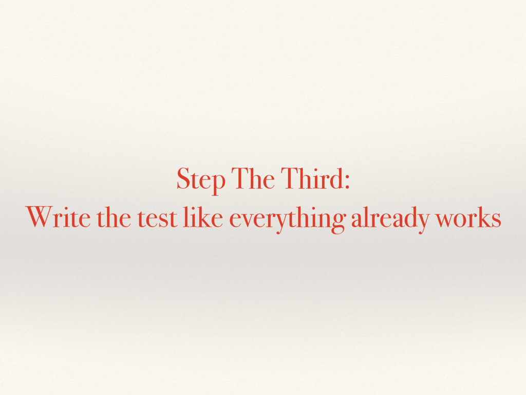 Step The Third: Write the test like everything ...